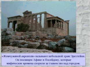 «Жемчужиной акрополя» называют небольшой храм Эрехтейон. Он посвящен Афине и