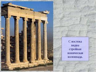 С востока видна стройная ионическая колоннада.