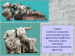 Однако наиболее интересны скульптурные группы с фронтонов Парфенона. Они очен