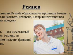 Фамилия Ремнёв образована от прозвища Ремень. Так могли называть человека, к