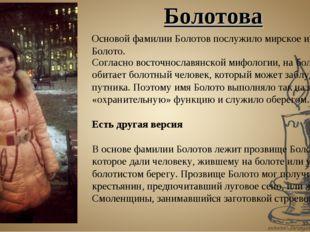 Основой фамилии Болотов послужило мирское имя Болото. Согласно восточнославян
