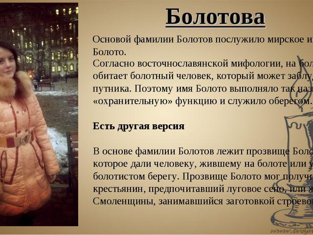Основой фамилии Болотов послужило мирское имя Болото. Согласно восточнославян...