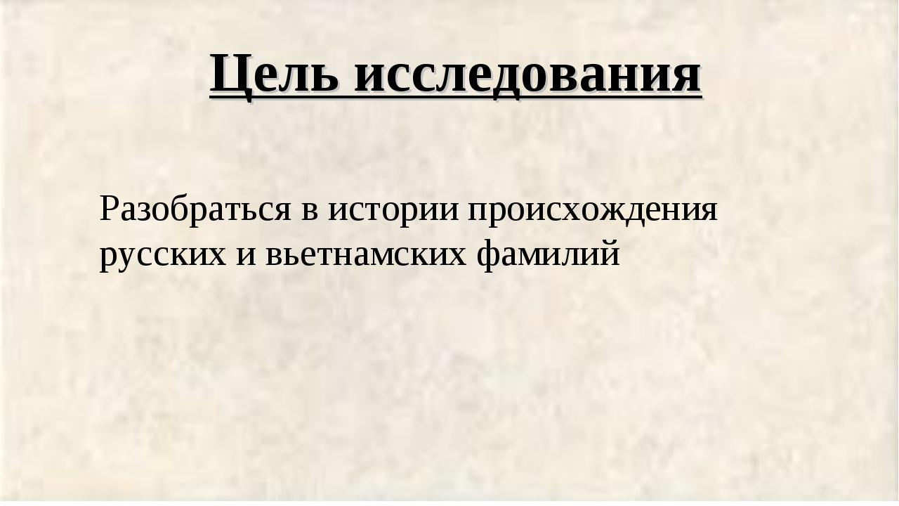 Цель исследования Разобраться в истории происхождения русских и вьетнамских ф...