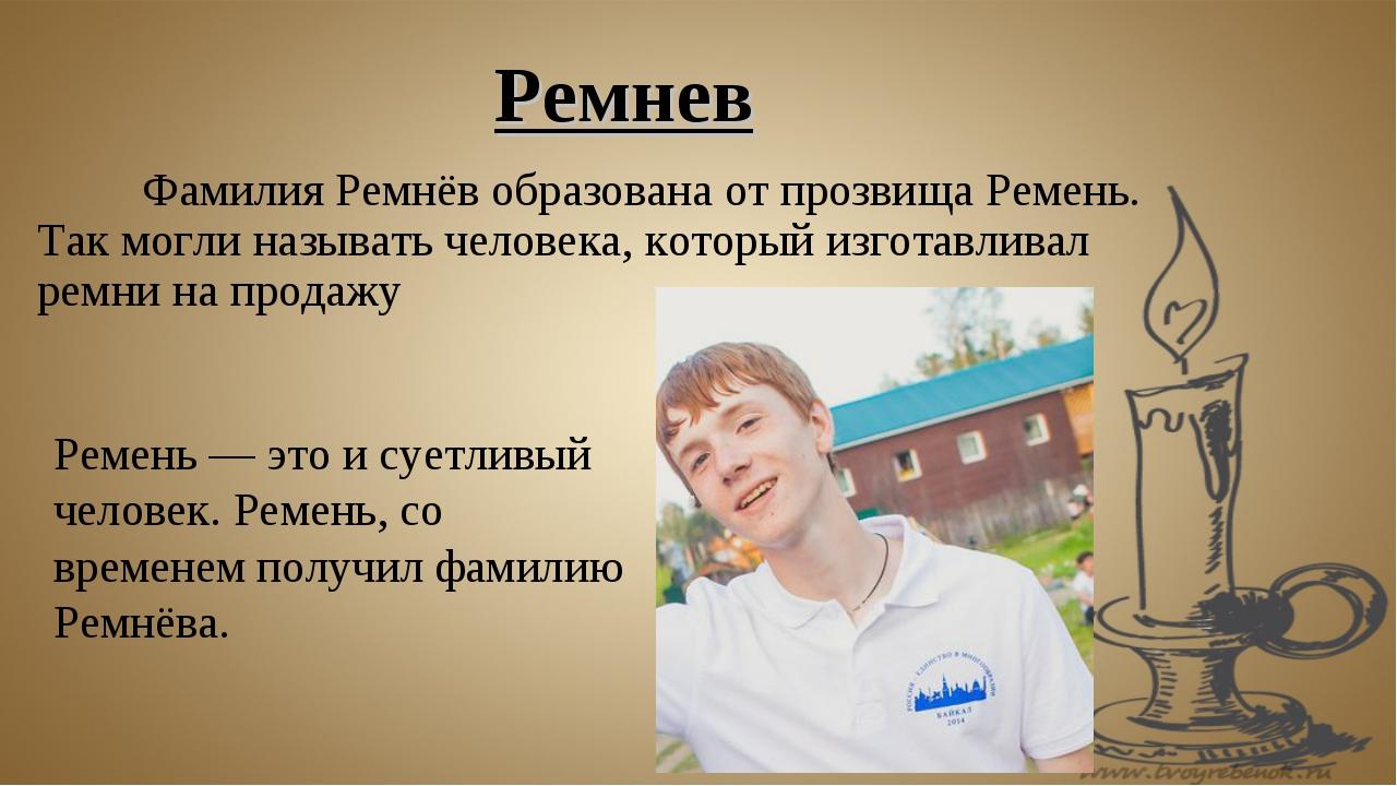 Фамилия Ремнёв образована от прозвища Ремень. Так могли называть человека, к...