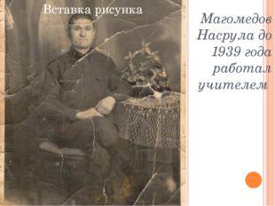 Магомедов Насрула до 1939 года работал учителем