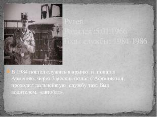 В 1984 пошел служить в армию, и попал в Армению, через 3 месяца попал в Афган