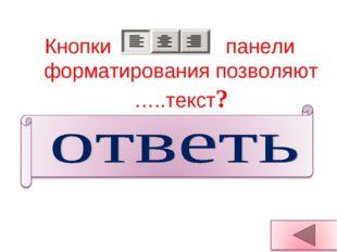 Кнопки панели форматирования позволяют …..текст? Выравнивать текст: По левом
