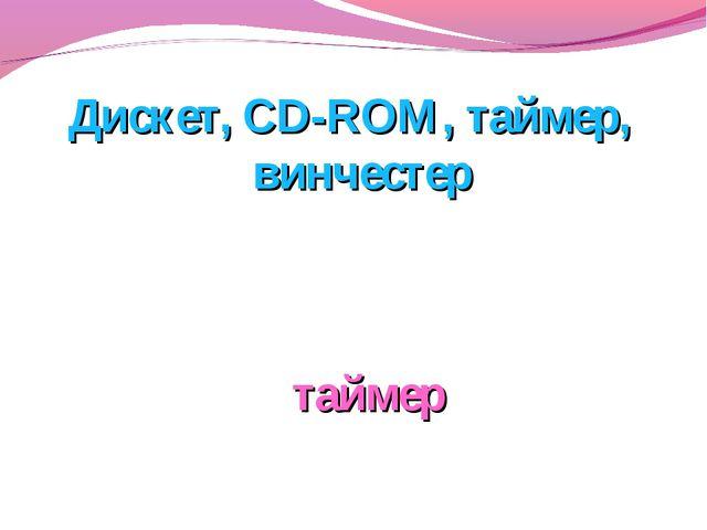 Дискет, CD-ROM, таймер, винчестер таймер