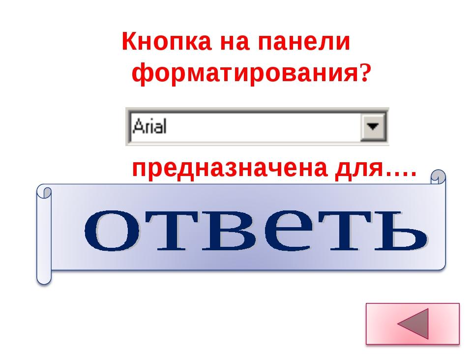 Для изменения шрифта выделения Кнопка на панели форматирования? предназначена...