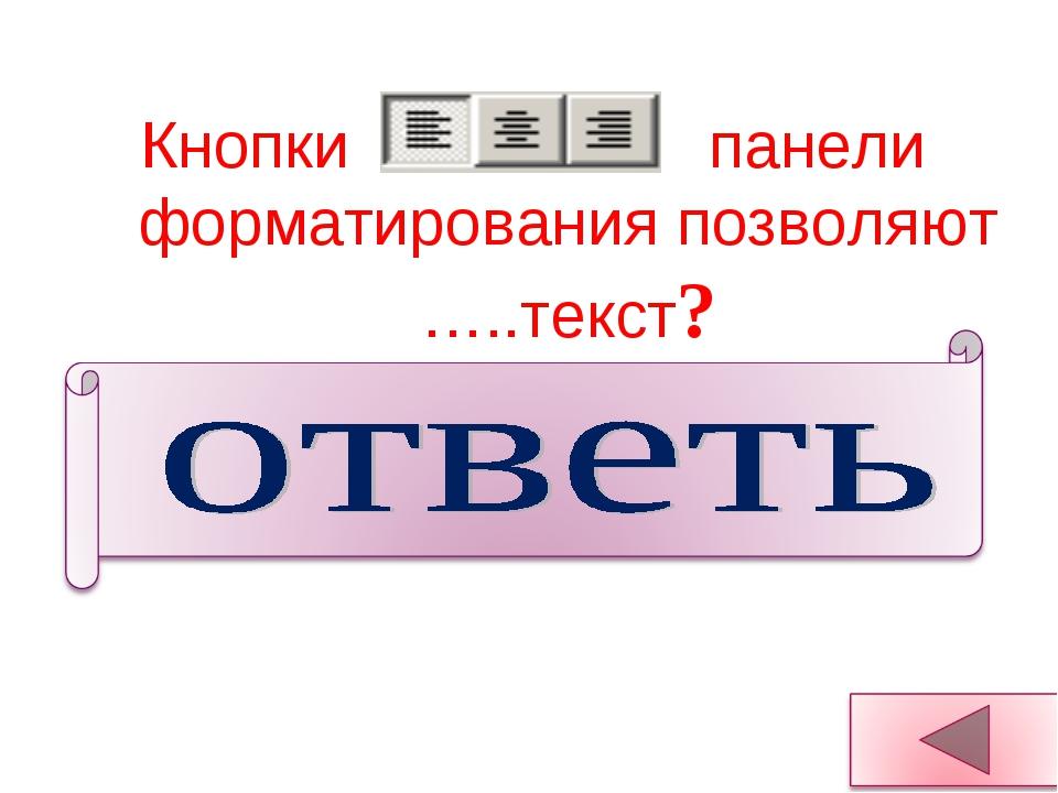Кнопки панели форматирования позволяют …..текст? Выравнивать текст: По левом...