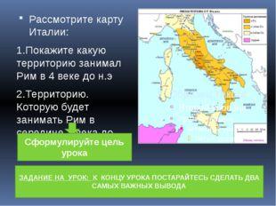 Рассмотрите карту Италии: 1.Покажите какую территорию занимал Рим в 4 веке д