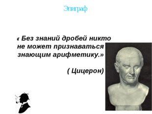 Эпиграф « Без знаний дробей никто не может признаваться знающим арифметику.»