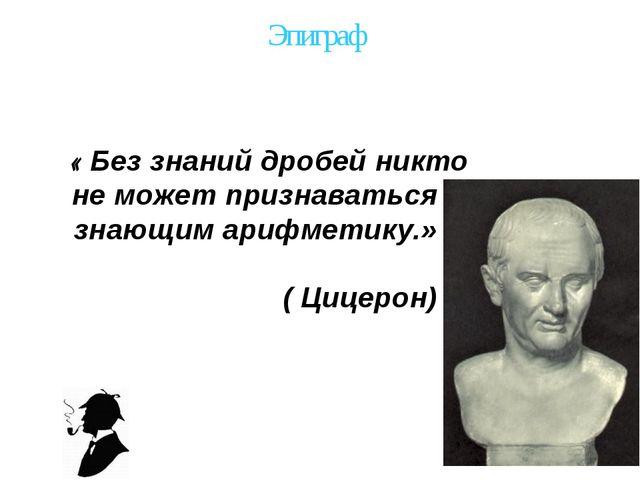 Эпиграф « Без знаний дробей никто не может признаваться знающим арифметику.»...