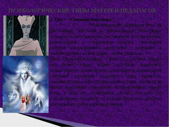 ПСИХОЛОГИЧЕСКИЕ ТИПЫ МАТЕРЕЙ/ПЕДАГОГОВ 2 Тип. – «Снежная королева» Повелевающ...