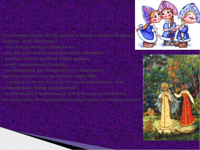 Есть нечто общее между тремя психологическими типами матери - тип «царевны»:...