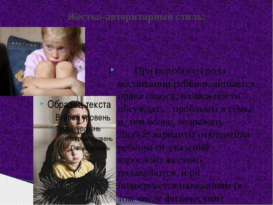 При подобного рода воспитании ребёнок лишается права голоса, возможности об...