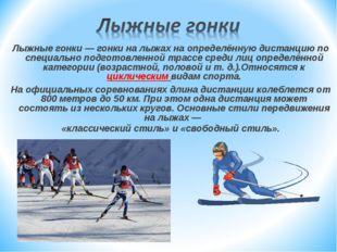 Лыжные гонки — гонки на лыжах на определённую дистанцию по специально подгото