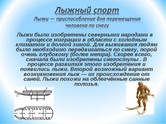 Лыжи были изобретены северными народами в процессе миграции в области с холод...