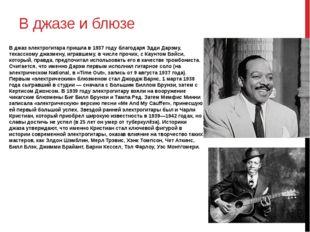 В джазе и блюзе В джаз электрогитара пришла в 1937 году благодаря Эдди Дарэму