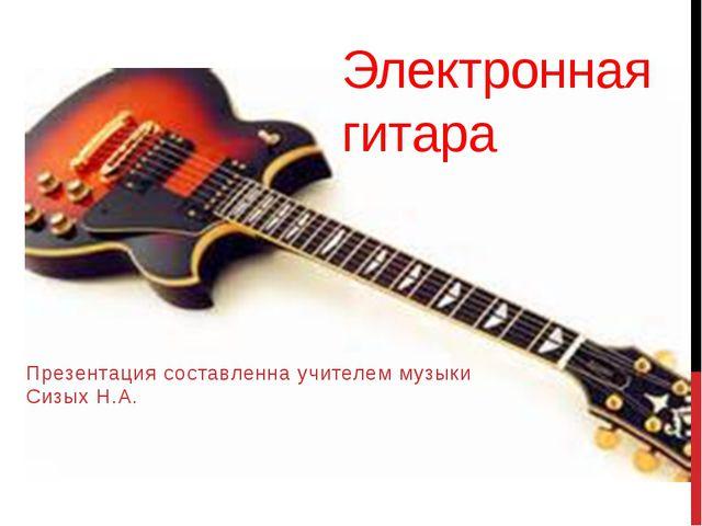 Электронная гитара Презентация составленна учителем музыки Сизых Н.А.