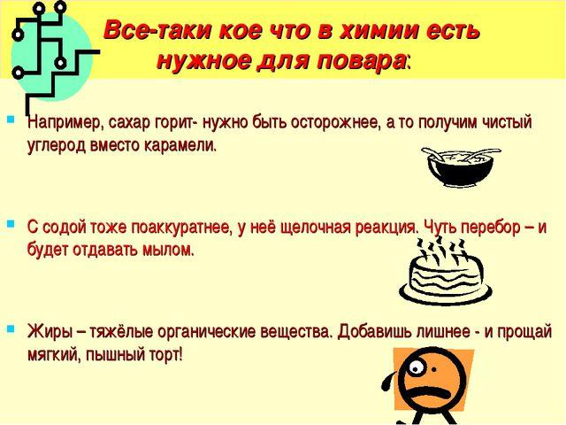 Все-таки кое что в химии есть нужное для повара: Например, сахар горит- нужн...