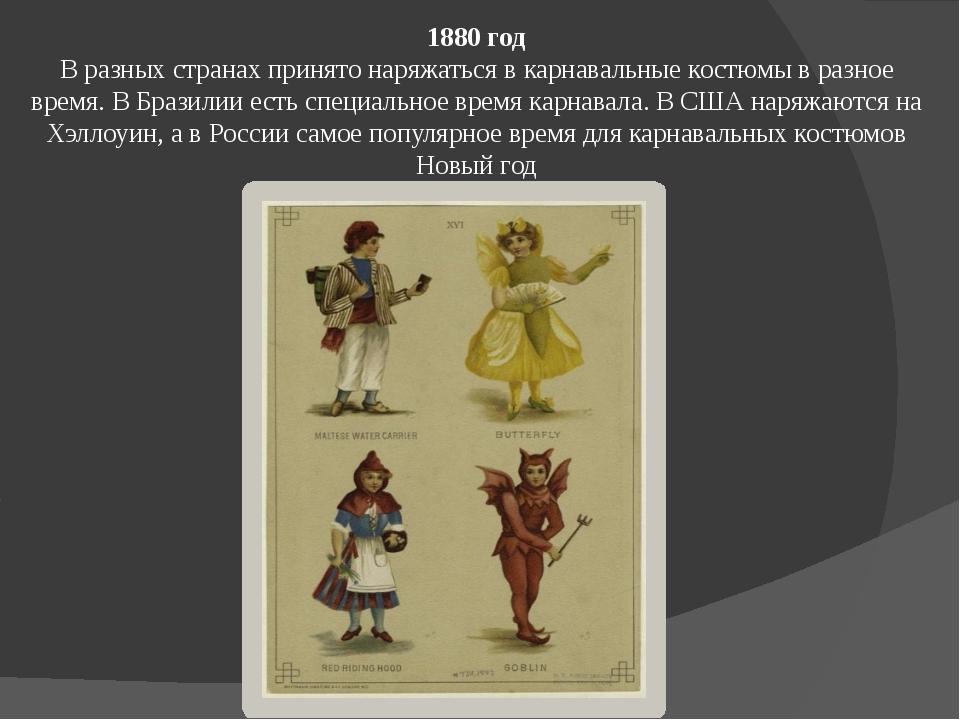 1880 год В разных странах принято наряжаться в карнавальные костюмы в разное...