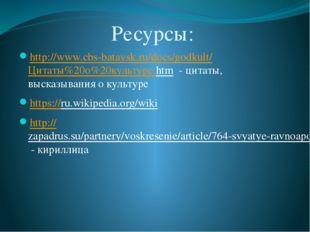 Ресурсы: http://www.cbs-bataysk.ru/docs/godkult/Цитаты%20о%20культуре.htm - ц