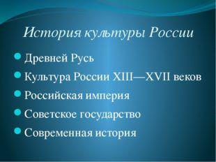 История культуры России Древней Русь Культура России XIII—XVIIвеков Российск