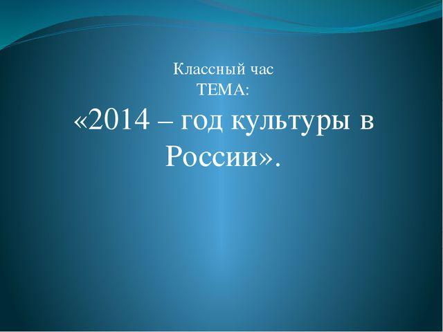 Классный час ТЕМА: «2014 – год культуры в России».