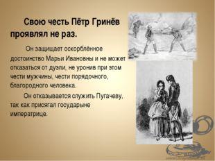 Свою честь Пётр Гринёв проявлял не раз.  Он защищает оскорблённое достои