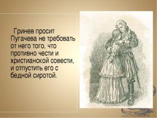 Гринев просит Пугачева не требовать от него того, что противно чести и