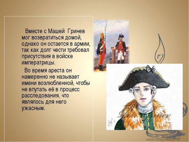 Вместе с Машей Гринев мог возвратиться домой, однако он остается в арми...