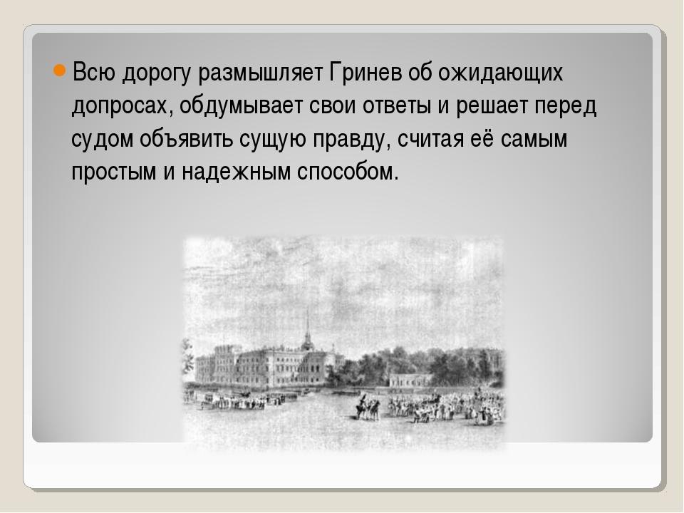 Всю дорогу размышляет Гринев об ожидающих допросах, обдумывает свои ответы и...