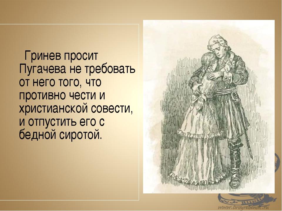 Гринев просит Пугачева не требовать от него того, что противно чести и...