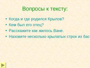 Вопросы к тексту: Когда и где родился Крылов? Кем был его отец? Расскажите ка