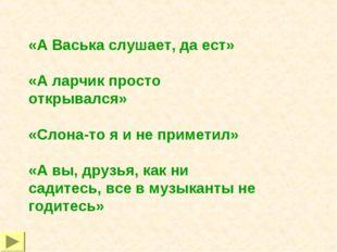 «А Васька слушает, да ест» «А ларчик просто открывался» «Слона-то я и не прим