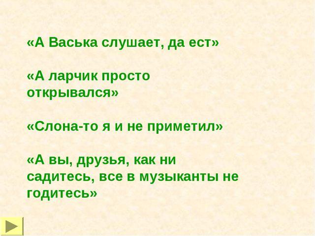 «А Васька слушает, да ест» «А ларчик просто открывался» «Слона-то я и не прим...