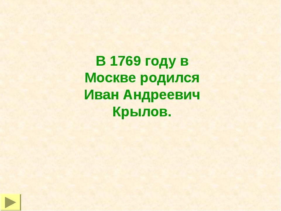 В 1769 году в Москве родился Иван Андреевич Крылов.