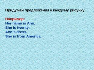 Придумай предложения к каждому рисунку. Например: Her name is Ann. She is twe
