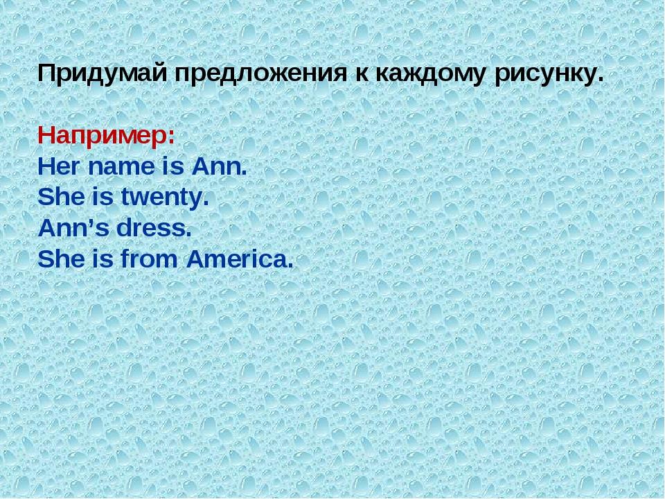 Придумай предложения к каждому рисунку. Например: Her name is Ann. She is twe...