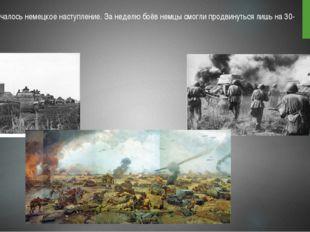 5 июля началось немецкое наступление. За неделю боёв немцы смогли продвинуть
