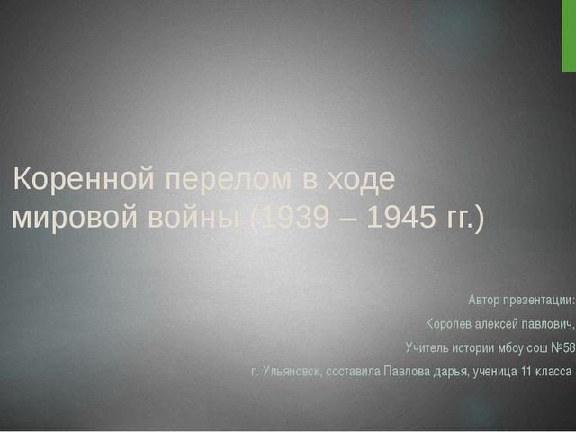 Коренной перелом в ходе II мировой войны (1939 – 1945 гг.) Автор презентации...
