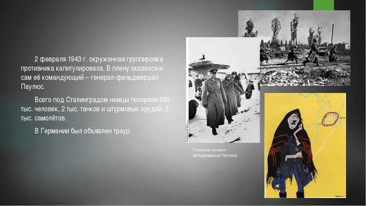 2 февраля 1943 г. окруженная группировка противника капитулировала. В плену...