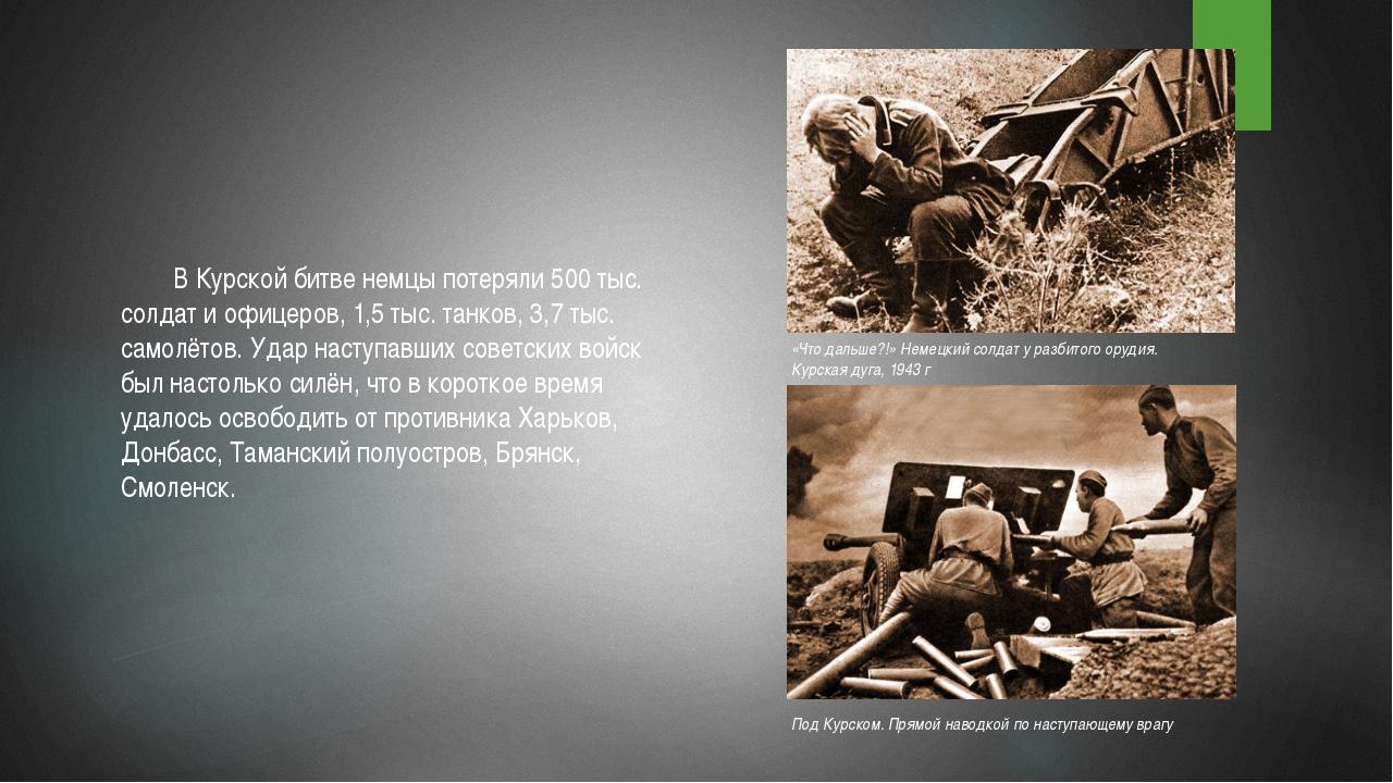 В Курской битве немцы потеряли 500 тыс. солдат и офицеров, 1,5 тыс. танков,...