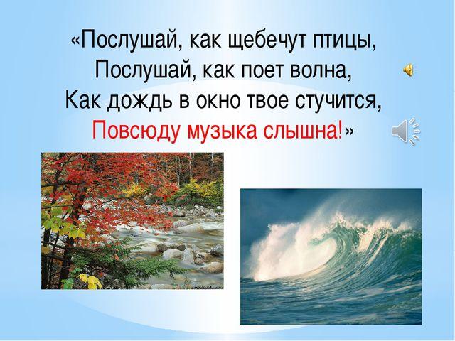 «Послушай, как щебечут птицы, Послушай, как поет волна, Как дождь в окно твое...