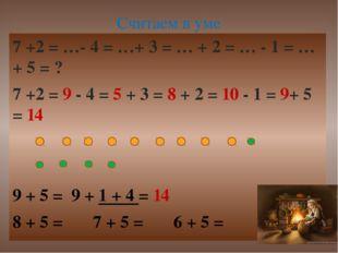 7 +2 = …- 4 = …+ 3 = … + 2 = … - 1 = …+ 5 = ? 7 +2 = 9 - 4 = 5 + 3 = 8 + 2 =