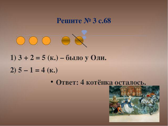1) 3 + 2 = 5 (к.) – было у Оли. 2) 5 – 1 = 4 (к.) Ответ: 4 котёнка осталось....