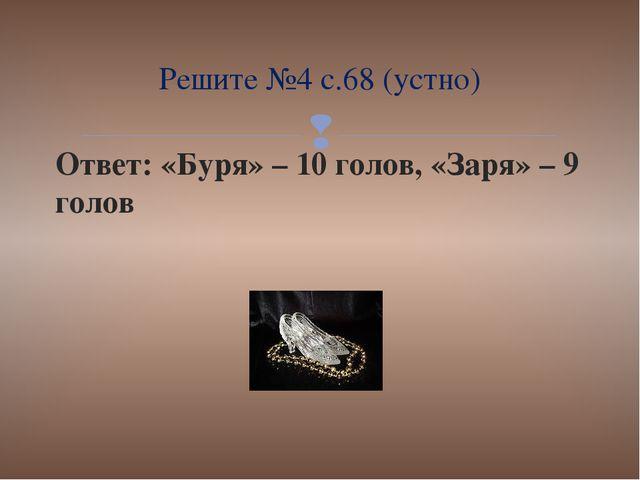 Ответ: «Буря» – 10 голов, «Заря» – 9 голов Решите №4 с.68 (устно) 