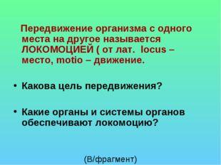 Передвижение организма с одного места на другое называется ЛОКОМОЦИЕЙ ( от л