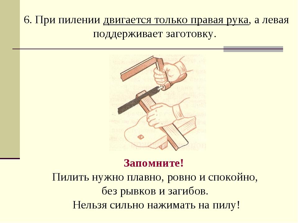 6. При пилении двигается только правая рука, а левая поддерживает заготовку....